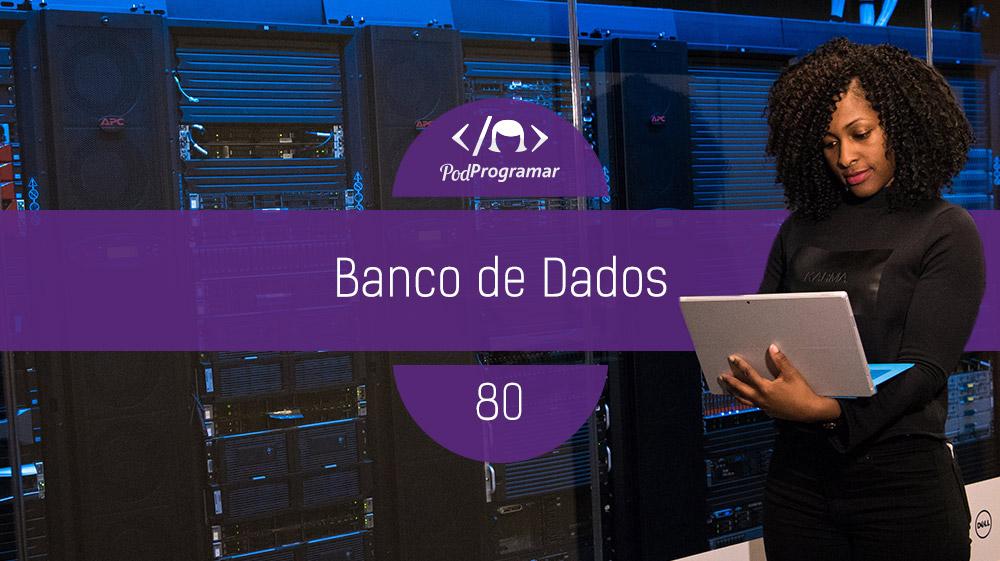 PodProgramar #80 – Bancos de Dados