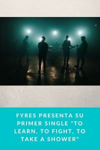 "Fyres presenta su primer single ""To Learn, To Fight, To Take A Shower"""