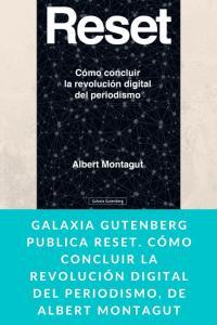 Galaxia Gutenberg publica Reset. Cómo concluir la revolución digital del periodismo, de Albert Montagut