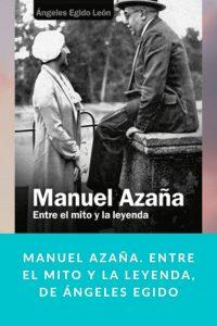 Manuel Azaña. Entre el mito y la leyenda, de Ángeles Egido