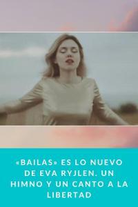 «Bailas» es lo nuevo de Eva Ryjlen. Un himno y un canto a la Libertad