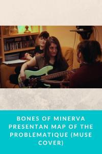 Bones of Minerva presentan Map of the Problematique (Muse cover)