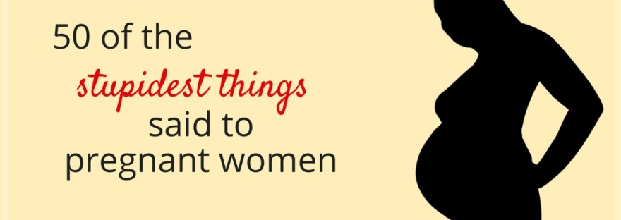 Women share the stupidest things people said to them when they were pregnant, from overly personal questions to weight comments.