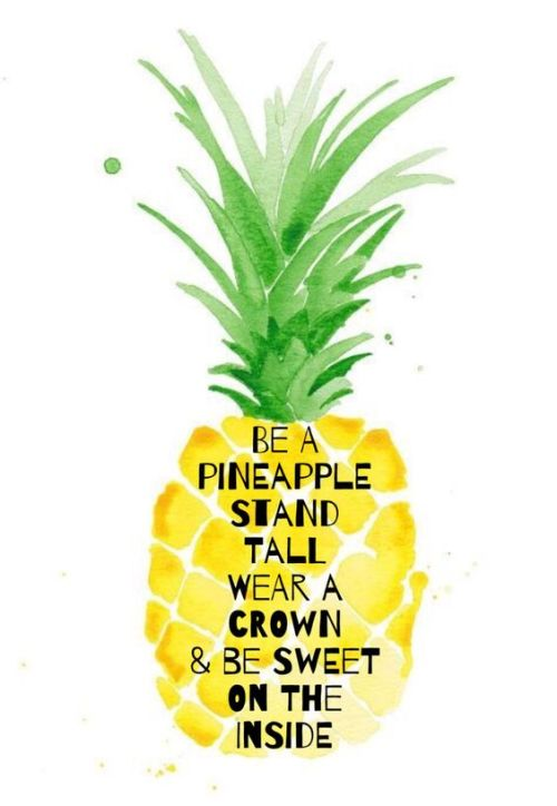 be a pineapple, stand tall wear a crown and be sweet inside