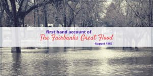 Fairbanks Great Flood of 1967 - first hand account of the Chena River Flood in Fairbanks, Alaska in August 1967 and it's aftermath.