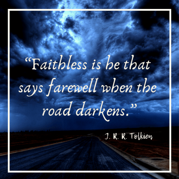 Faithless is he that says farewell when the road darkens