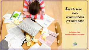 "woman sitting with her head down at a disorganized table with text overlay ""5 tricks to be more organized and get more done."