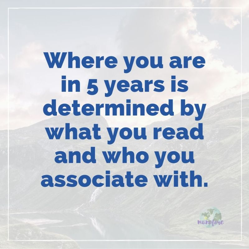 """Where you are in 5 years is determined by what you read and who you associate with."""