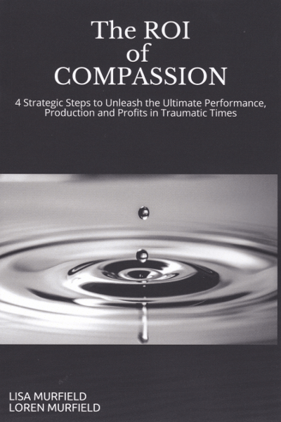 The ROI of Compassion details 4 strategic steps to unleash the ultimate performance, production and profits in traumatic times. www.MurfieldCoaching.com
