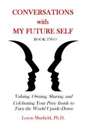 Conversations with My Future Self: Book Two: Valuing, Owning, Sharing & Celebrating Your Prize Inside To Turn the World Upside-Down. www.MurfieldCoaching.com