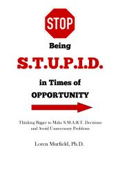 Stop being S.T.U.P.I.D. in Times of Opportunity: Thinking Bigger to Make S.M.A.R.T. Decisions and Avoid Unnecessary Problems. www.MurfieldCoaching.com