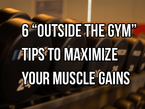 "6 ""Outside The Gym"" Muscle Gains Strategies"