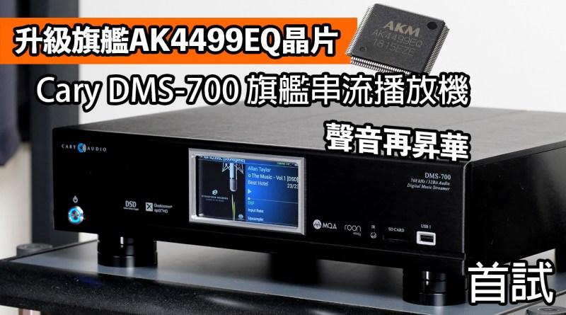[首試] Cary DMS-700旗艦串流播放機|升級旗艦AK4499EQ晶片|聲音再昇華