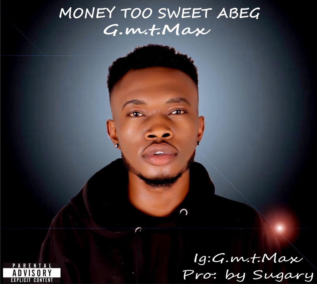 Music : Gmt max Money too Sweet Abeg