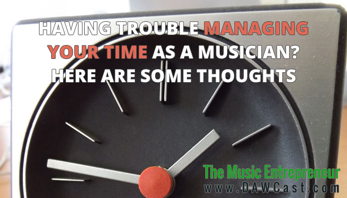 Having Trouble Managing Your Time as a Musician? Here are some Thoughts