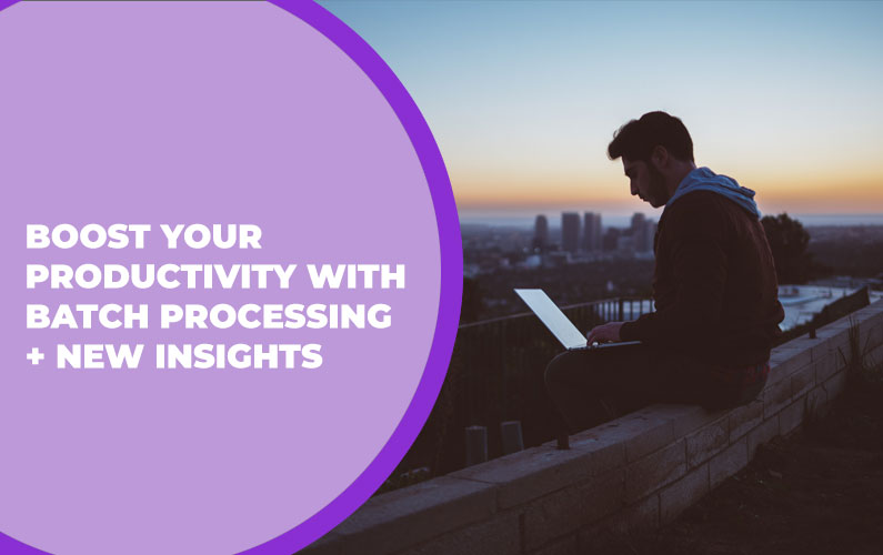 Boost Your Productivity with Batch Processing + New Insights