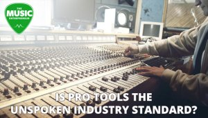 Is Pro Tools the Unspoken Industry Standard?