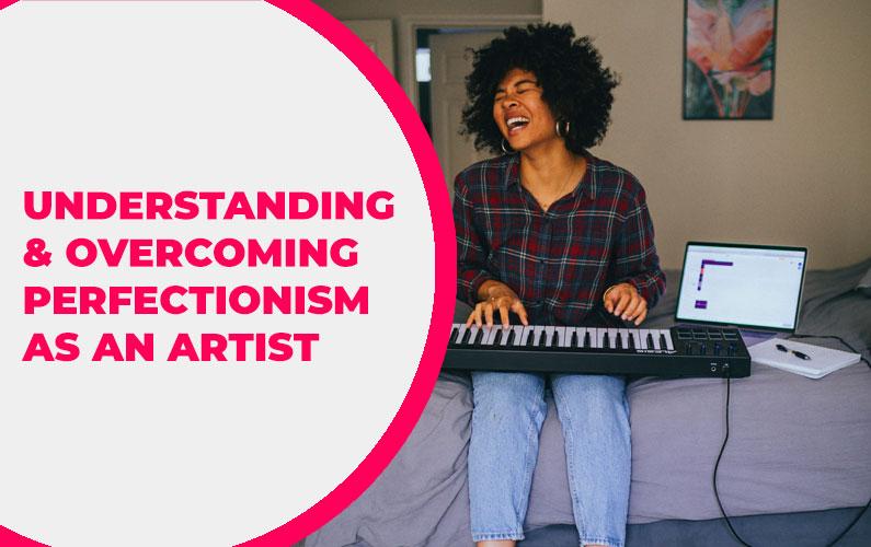 Understanding & Overcoming Perfectionism as an Artist