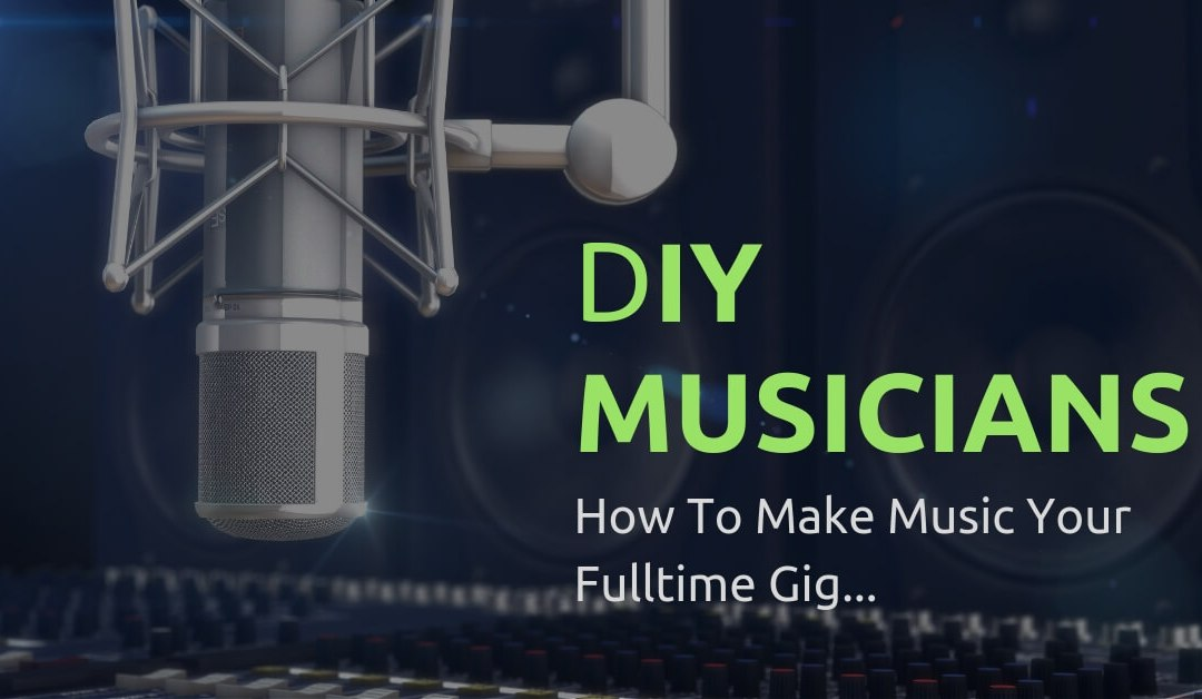 DIY Musicians: 3 Things You Can Do To Make Music Your Full-Time Gig?