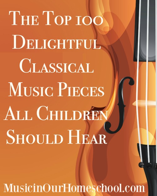The Top 100 Delightful Classical Music Pieces All Children Should Hear from Music in Our Homeschool #homeschoolmusic #musiclessonsforkids #musicinourhomeschool #classicalmusicforkids #musiceducation