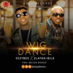 "[Music] OzzyBee – ""Wig Dance""  Ft. Zlatan"