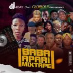 HOT DJ MIX: DJ 4Bay Ft Glorious Omo Mummy – Baba Apari Mixtape