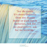 See the world. It's more fantastic than any dream made or paid for in factories. Ask for no guarantees, ask for no security.