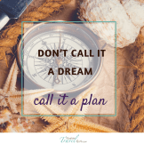 Don't call it a dream. Call it a plan!