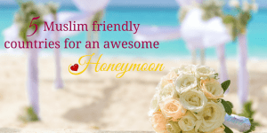 5 Muslim Friendly Honeymoon Destinations You Will Love