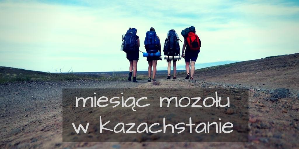 Kazachstan dzień po dniu, czyli miesiąc mozołu!