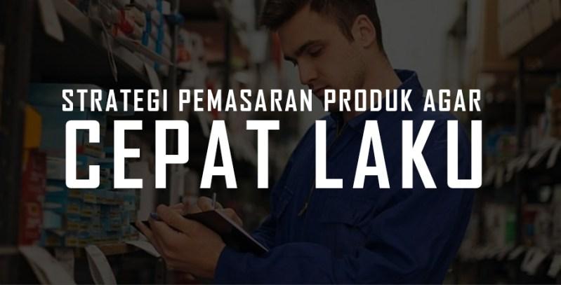 strategi pemasaran produk agar cepat laku