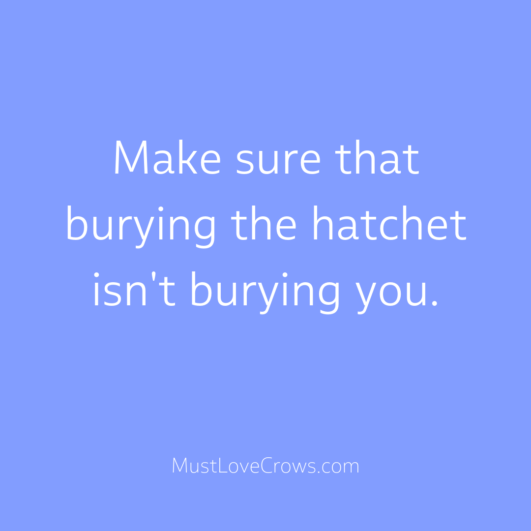 Make Sure Burying The Hatchet Isn T Burying You