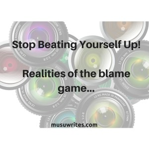 Stop Beating Yourself Up!Realities of the blame game...
