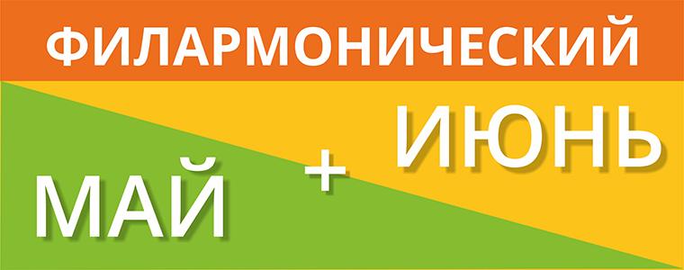 ФИЛАРМОНИЧЕСКИЙ МАЙ + ИЮНЬ
