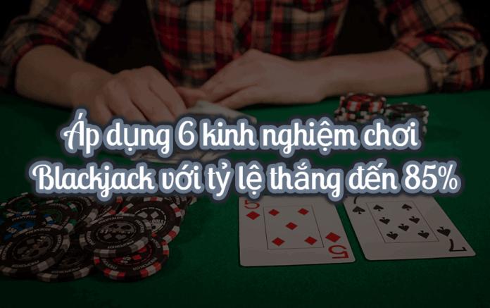 Áp dụng 6 kinh nghiệm chơi Blackjack với tỷ lệ thắng đến 85%