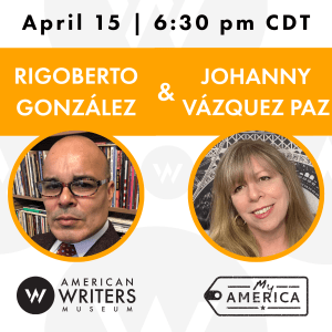 American Writers Museum presents a conversation with Rigoberto Gonzalez and Johanny Vazquez Paz on April 15 at 6:30 pm Central