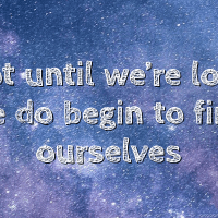 Not until we're lost, we begin to find ourselves