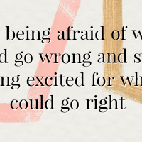 Stop being afraid of what could go wrong and start being excited for what could go right