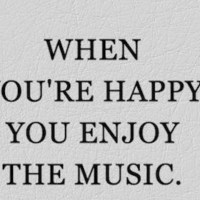 When you are happy you enjoy the music