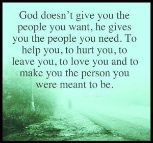 """God doesn't give you the people you want, he gives you the people you need...to make you the person you were meant to be."""""""