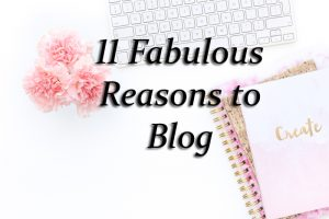 11 Fabulous Reasons To Blog