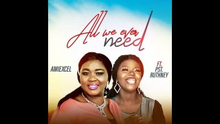 All We Ever Need – Amiexcel feat. Pst Ruthney mp3 lyrics