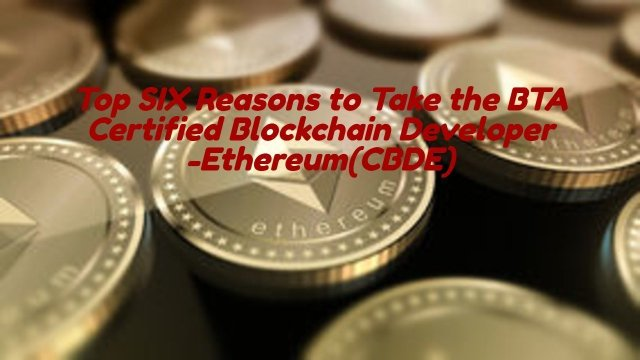 Top SIX Reasons to Take the BTA Certified Blockchain Developer -Ethereum(CBDE)