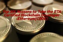 Top SIX Reasons to Take the BTA Certified Blockchain Developer -Ethereum(CBDE)