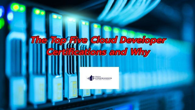 The Top Five Cloud Developer Certifications and Why