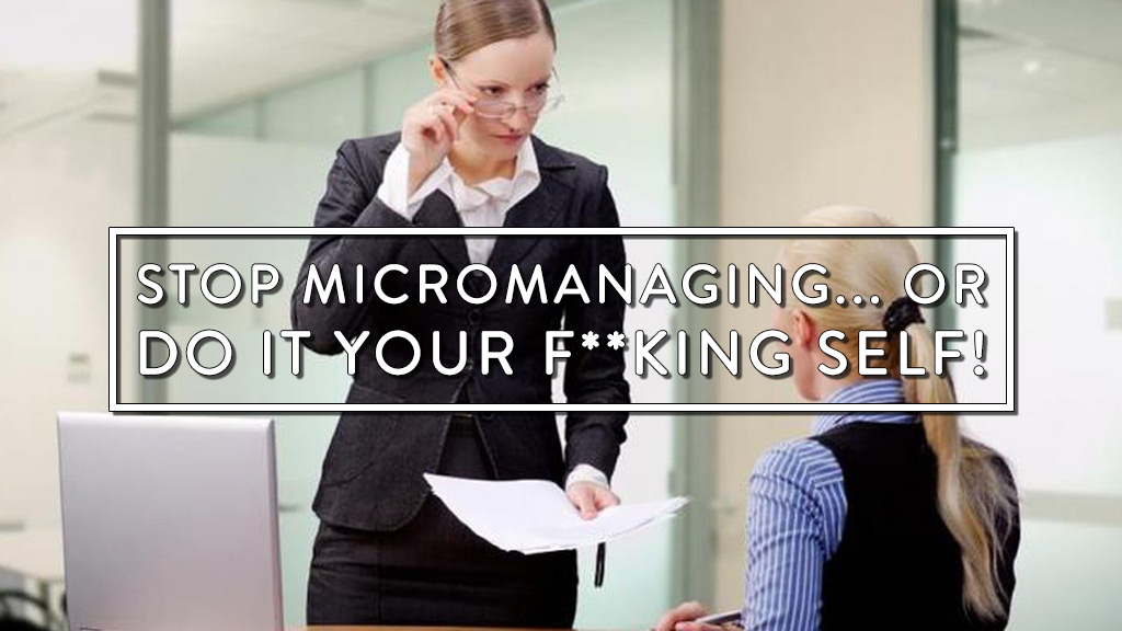 Stop micromanaging, or do it your f**king self!