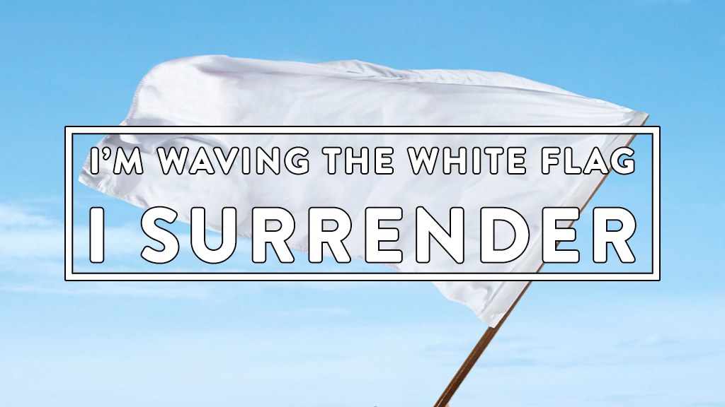 I'm Waving The White Flag, I Surrender