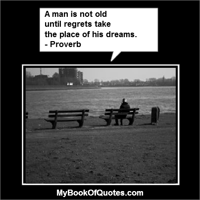A man is not old  until regrets take  the place of his dreams. - Proverb