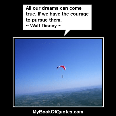 All our dreams can come true, if we have the courage to pursue them.