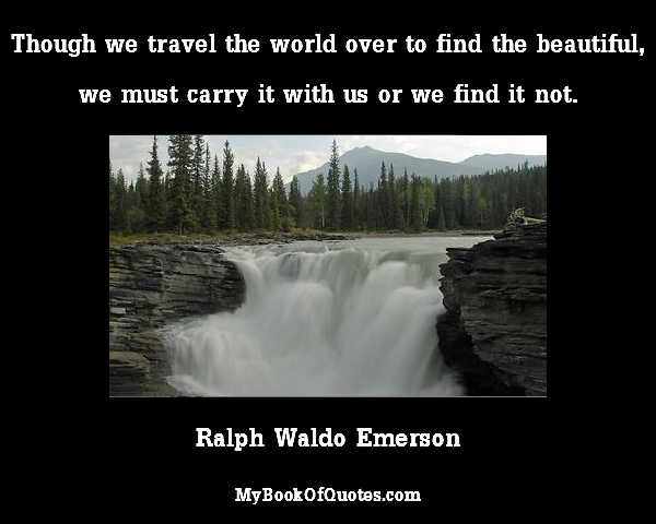 Though we travel the world over to find the beautiful, we must carry it with us